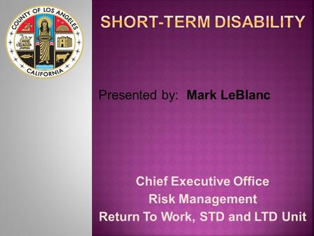 Chief Executive Office Risk Management Return To Work, STD and LTD Unit Presented by: Mark LeBlanc.
