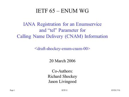 "Page 1IETF 65 ENUM WG IETF 65 – ENUM WG IANA Registration for an Enumservice and ""tel"" Parameter for Calling Name Delivery (CNAM) Information 20 March."
