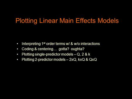 Plotting Linear Main Effects Models Interpreting 1 st order terms w/ & w/o interactions Coding & centering… gotta? oughta? Plotting single-predictor models.