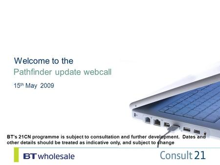 Pathfinder update webcall 15 th May 2009 Welcome to the BT's 21CN programme is subject to consultation and further development. Dates and other details.