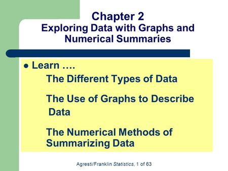 Agresti/Franklin Statistics, 1 of 63 Chapter 2 Exploring Data with Graphs and Numerical Summaries Learn …. The Different Types of Data The Use of Graphs.