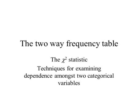 The two way frequency table The  2 statistic Techniques for examining dependence amongst two categorical variables.