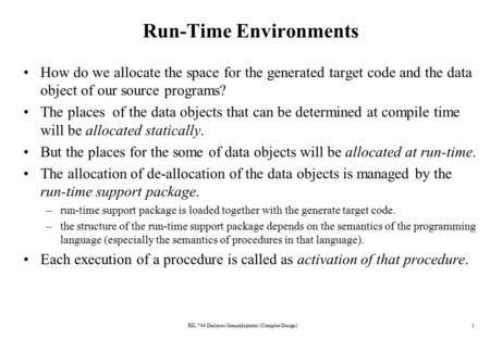 BİL 744 Derleyici Gerçekleştirimi (Compiler Design)1 Run-Time Environments How do we allocate the space for the generated target code and the data object.