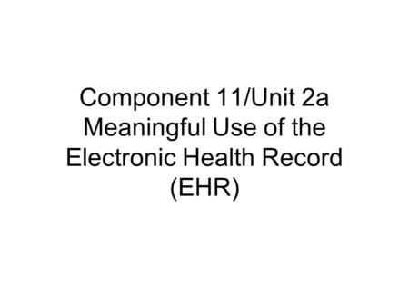 Component 11/Unit 2a Meaningful Use of the Electronic Health Record (EHR)