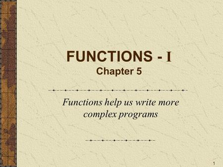 1 FUNCTIONS - I Chapter 5 Functions help us write more complex programs.