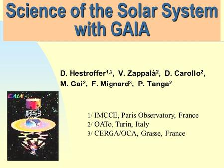 Science of the Solar System with GAIA D. Hestroffer 1,2, V. Zappalà 2, D. Carollo 2, M. Gai 2, F. Mignard 3, P. Tanga 2 1/ IMCCE, Paris Observatory, France.