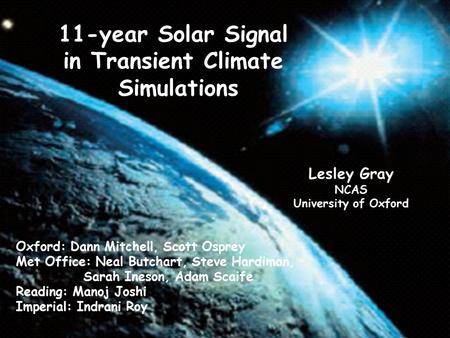 11-year Solar Signal in Transient Climate Simulations Lesley Gray NCAS University of Oxford Oxford: Dann Mitchell, Scott Osprey Met Office: Neal Butchart,