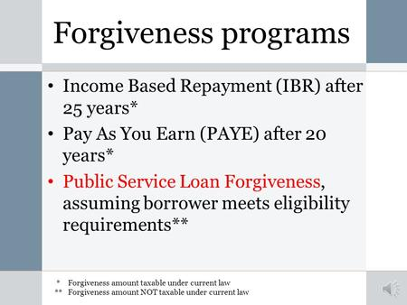 Forgiveness programs Income Based Repayment (IBR) after 25 years* Pay As You Earn (PAYE) after 20 years* Public Service Loan Forgiveness, assuming borrower.