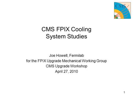 CMS FPIX Cooling System Studies Joe Howell, Fermilab for the FPIX Upgrade Mechanical Working Group CMS Upgrade Workshop April 27, 2010 1.