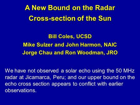 A New Bound on the Radar Cross-section of the Sun Bill Coles, UCSD Mike Sulzer and John Harmon, NAIC Jorge Chau and Ron Woodman, JRO We have not observed.