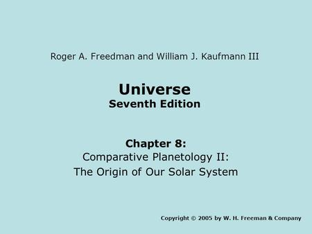 Universe Seventh Edition Chapter 8: Comparative Planetology II: The Origin of Our Solar System Copyright © 2005 by W. H. Freeman & Company Roger A. Freedman.