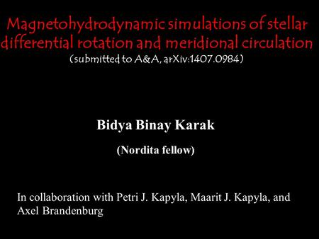 Magnetohydrodynamic simulations of stellar differential rotation and meridional circulation (submitted to A&A, arXiv:1407.0984) Bidya Binay Karak (Nordita.