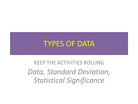 TYPES OF DATA KEEP THE ACTIVITIES ROLLING Data, Standard Deviation, Statistical Significance.