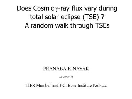 Does Cosmic  -ray flux vary during total solar eclipse (TSE) ? A random walk through TSEs PRANABA K NAYAK On behalf of TIFR Mumbai and J.C. Bose Institute.