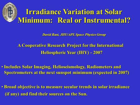 Irradiance Variation at Solar Minimum: Real or Instrumental? David Rust, JHU/APL Space Physics Group A Cooperative Research Project for the International.