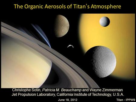 1 The Organic Aerosols of Titan's Atmosphere Christophe Sotin, Patricia M. Beauchamp and Wayne Zimmerman Jet Propulsion Laboratory, California Institute.