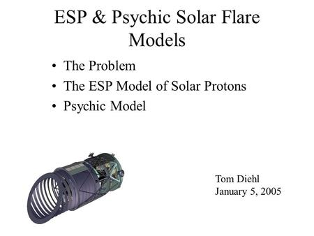 ESP & Psychic Solar Flare Models The Problem The ESP Model of Solar Protons Psychic Model Tom Diehl January 5, 2005.