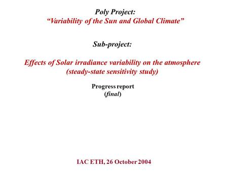 IAC ETH, 26 October 2004 Sub-project: Effects of Solar irradiance variability on the atmosphere (steady-state sensitivity study) Progress report (final)