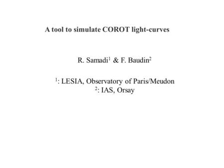 A tool to simulate COROT light-curves R. Samadi 1 & F. Baudin 2 1 : LESIA, Observatory of Paris/Meudon 2 : IAS, Orsay.