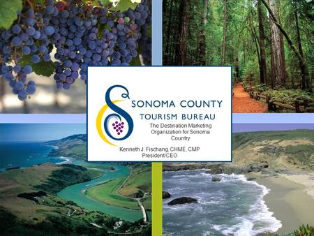 SONOMA COUNTY TOURISM BUREAU SONOMACOUNTY.COM The Destination Marketing Organization for Sonoma Country Kenneth J. Fischang, CHME, CMP President/CEO.