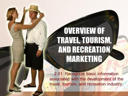 OVERVIEW OF TRAVEL, TOURISM, AND RECREATION MARKETING 2.01 Recognize basic information associated with the development of the travel, tourism, and recreation.