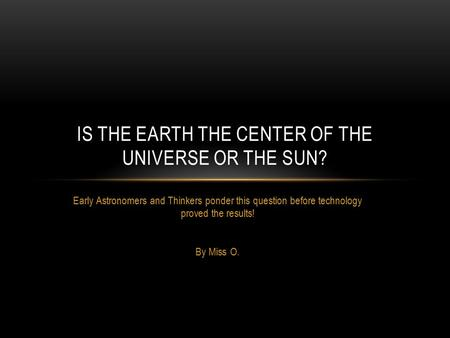 Early Astronomers and Thinkers ponder this question before technology proved the results! By Miss O. IS THE EARTH THE CENTER OF THE UNIVERSE OR THE SUN?