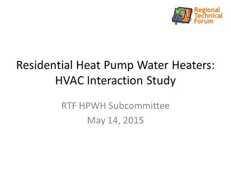 Residential Heat Pump Water Heaters: HVAC Interaction Study RTF HPWH Subcommittee May 14, 2015.