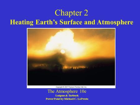 Chapter 2 Heating Earth's Surface and Atmosphere The Atmosphere 10e Lutgens & Tarbuck Power Point by Michael C. LoPresto.