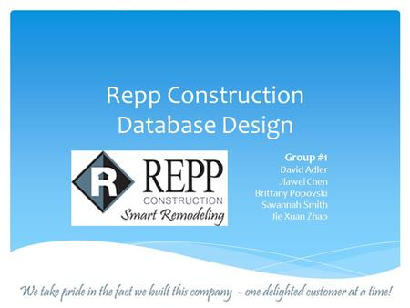 Repp Construction Database Design Group #1 David Adler Jiawei Chen Brittany Popovski Savannah Smith Jie Xuan Zhao.