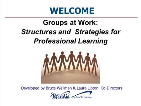 Groups at Work: Structures and Strategies for Professional Learning Developed by Bruce Wellman & Laura Lipton, Co-Directors WELCOME.