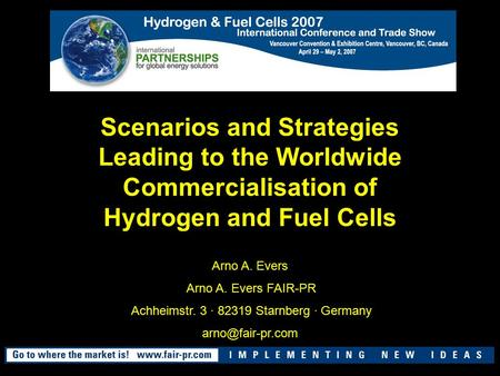 Scenarios and Strategies Leading to the Worldwide Commercialisation of Hydrogen and Fuel Cells Arno A. Evers Arno A. Evers FAIR-PR Achheimstr. 3 · 82319.