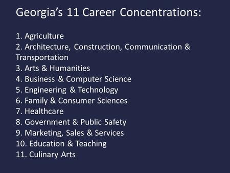 Georgia's 11 Career Concentrations: 1. Agriculture 2. Architecture, Construction, Communication & Transportation 3. Arts & Humanities 4. Business & Computer.