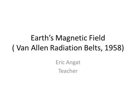 Earth's Magnetic Field ( Van Allen Radiation Belts, 1958) Eric Angat Teacher.