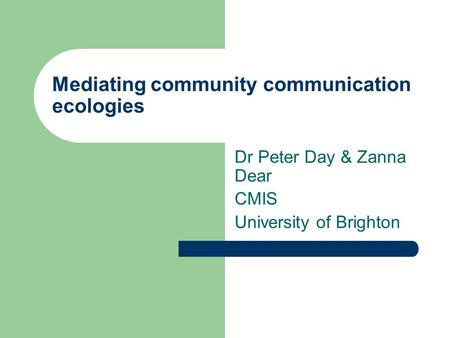 Mediating community communication ecologies Dr Peter Day & Zanna Dear CMIS University of Brighton.