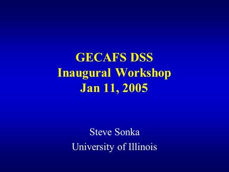 GECAFS DSS Inaugural Workshop Jan 11, 2005 Steve Sonka University of Illinois.