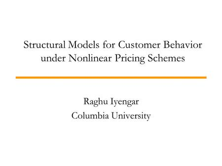 Structural Models for Customer Behavior under Nonlinear Pricing Schemes Raghu Iyengar Columbia University.