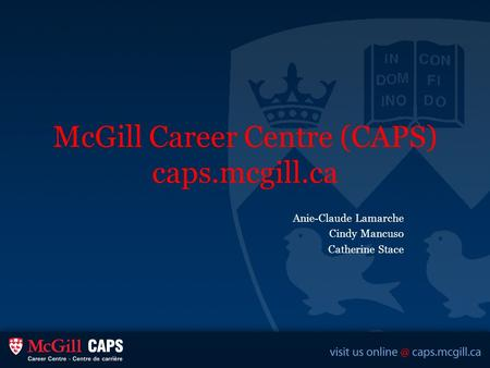 McGill Career Centre (CAPS) caps.mcgill.ca Anie-Claude Lamarche Cindy Mancuso Catherine Stace.