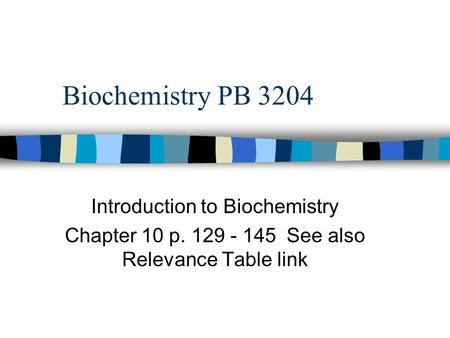 Biochemistry PB 3204 Introduction to Biochemistry Chapter 10 p. 129 - 145 See also Relevance Table link.