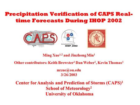 Precipitation Verification of CAPS Real- time Forecasts During IHOP 2002 Ming Xue 1,2 and Jinzhong Min 1 Other contributors: Keith Brewster 1 Dan Weber.