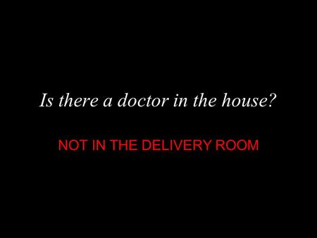 Is there a doctor in the house? NOT IN THE DELIVERY ROOM.