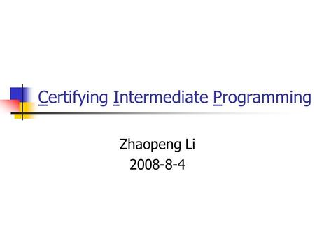Certifying Intermediate Programming Zhaopeng Li 2008-8-4.