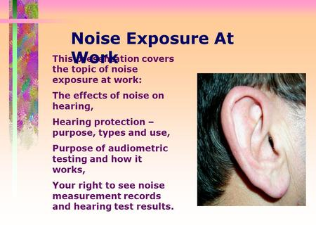 This presentation covers the topic of noise exposure at work: The effects of noise on hearing, Hearing protection – purpose, types and use, Purpose of.