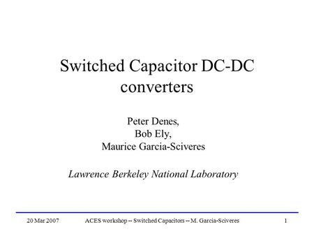 20 Mar 2007ACES workshop -- Switched Capacitors -- M. Garcia-Sciveres1 Switched Capacitor DC-DC converters Peter Denes, Bob Ely, Maurice Garcia-Sciveres.
