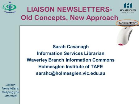 LIAISON NEWSLETTERS- Old Concepts, New Approach Sarah Cavanagh Information Services Librarian Waverley Branch Information Commons Holmesglen Institute.