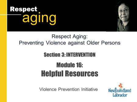 Respect aging Section 3: INTERVENTION Module 16: Helpful Resources Violence Prevention Initiative Respect Aging: Preventing Violence against Older Persons.