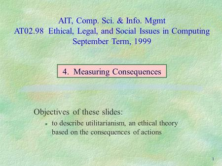 AIT, Comp. Sci. & Info. Mgmt AT02.98 Ethical, Legal, and Social Issues in Computing September Term, 1999 1 Objectives of these slides: l to describe utilitarianism,