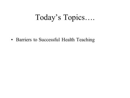 Today's Topics…. Barriers to Successful Health Teaching.