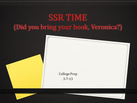 SSR TIME (Did you bring your book, Veronica?) College Prep 3-7-13.