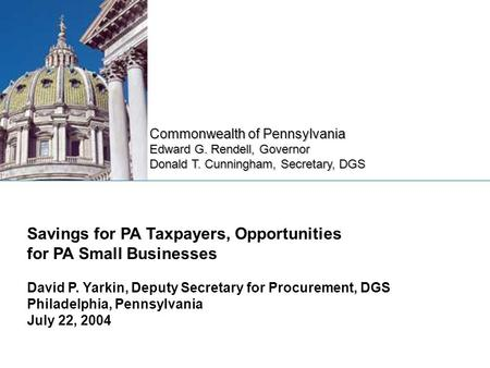 Commonwealth of Pennsylvania Edward G. Rendell, Governor Donald T. Cunningham, Secretary, DGS Savings for PA Taxpayers, Opportunities for PA Small Businesses.