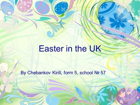Easter in the UK By Chebankov Kirill, form 5, school № 57.